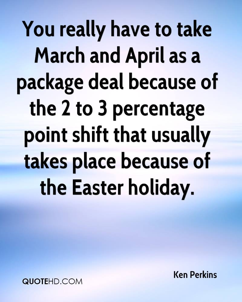 You Really Have To Take March And April As A Package Deal Because Of The 2 To 3 Percentage Point Shift That Usually Takes Place Because Of The Easter Holiday. - Ken Perkins