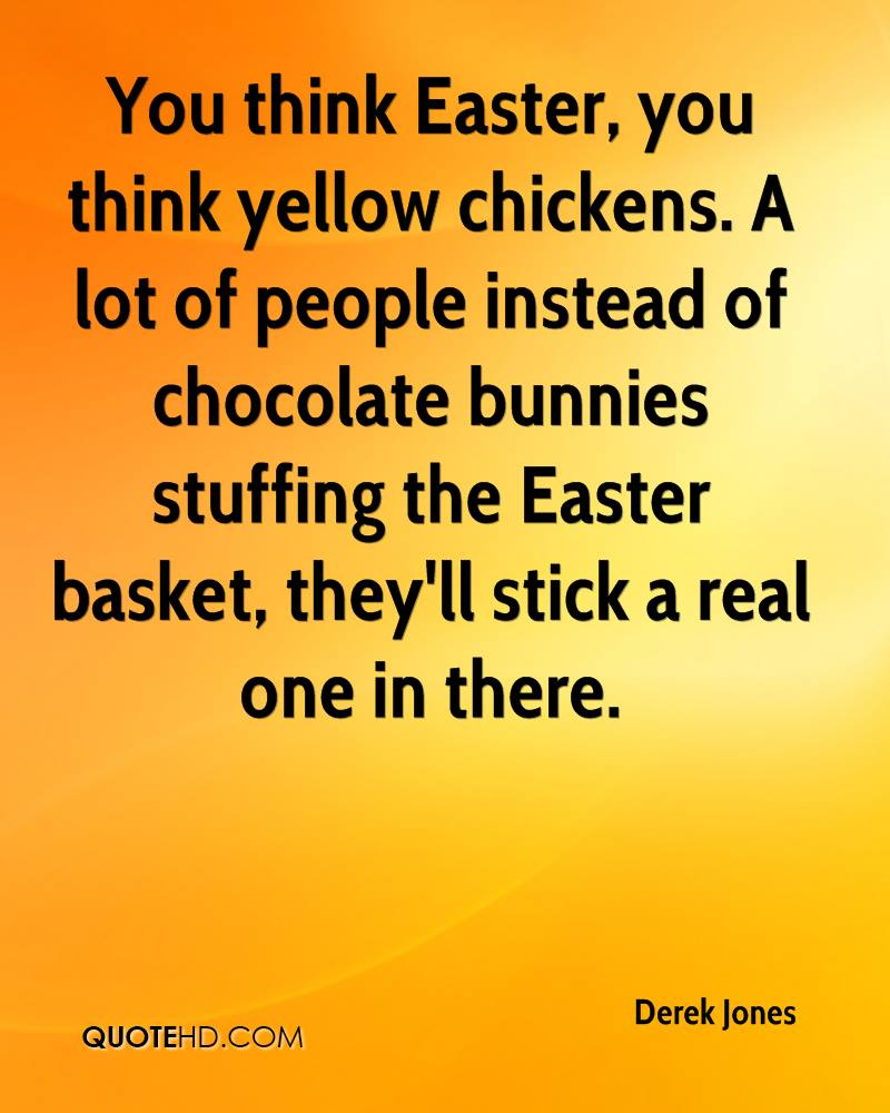 You Think Easter, You Think Yellow Chickens, A Lot Of People Instead Of Chocolate Bunnies Stuffing The Easter Basket, They'll Stick A Real One In There. - Derek Jones