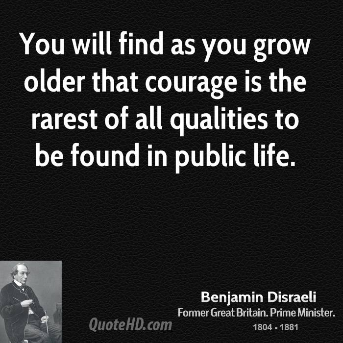 You Will Find As You Grow Older That Courage Is The Rarest Of All Qualities To Be Found In Public Life.