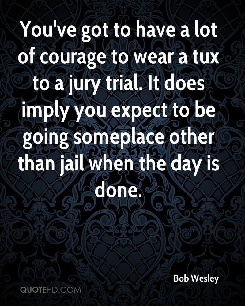 You've Got To Have a Lot Of Courage To Wear a Tux To a Jury Trial. It Does Imply You Expect To Be Going Someplace Other Than Jail When The Day Is Done.