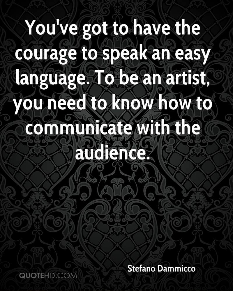 You've Got To Have The Courage To Speak An Easy Language. To Be An Artist, You Need To Know How To Communicate With The Audience.