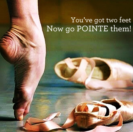 You've Got Two Feet Now Go POINTE Them!