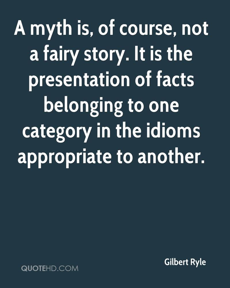 A Myth Is, Of Course, Not A Fairy Story. It Is The Presentation Of Facts Belonging To One Category In The Idioms Appropriate To Another. - Gilbert Ryle