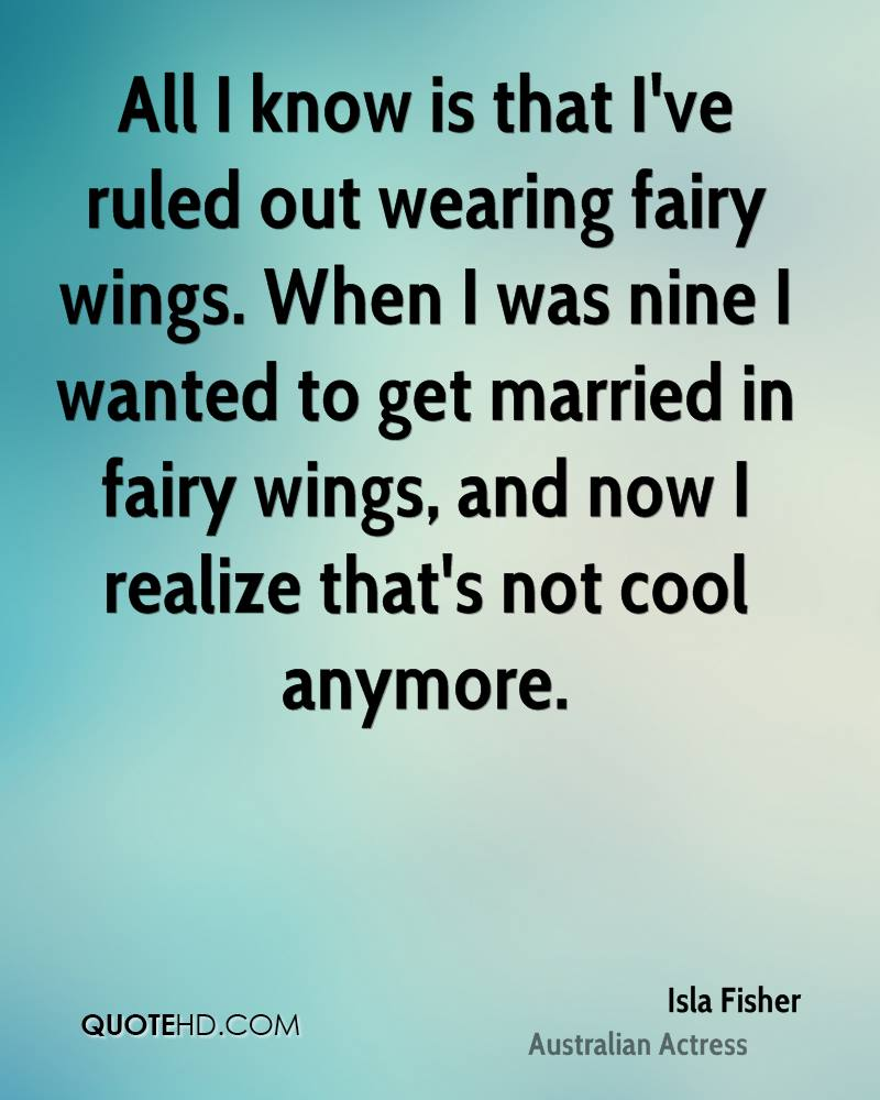 All I Know Is That I've Ruled Out Wearing Fairy Wings. When I Was Nine I Wanted To Get Married In Fairy Wings, And Now I Realize That's Not Cool Anymore. - Isla Fisher