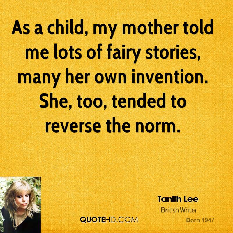 As A Child, My Mother Told Me Lots Of Fairy Stories, Many Her Own Invention. She, Too, Tended to Reverse The Norm.  - Tanith Lee