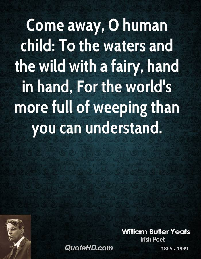 Come Away, O Human Child, To The Waters And The Wild With A Fairy, Hand In Hand, For The World's More Full Of Weeping Than You Can Understand. - William Butler Yeats