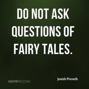 Do Not Ask Questions Of Fairy Tales. - Jewish Proverb