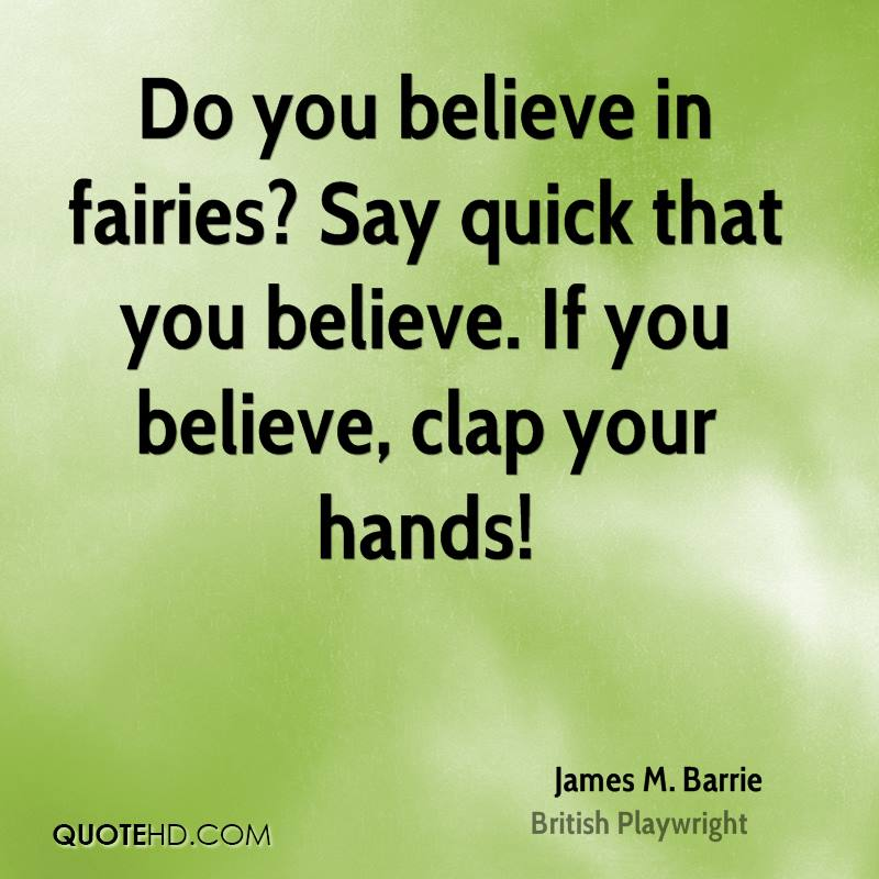 Do You Believe In Fairies, Say Quick That You Believe. If You Believe, Clap Your Hands. - James M. Barrie