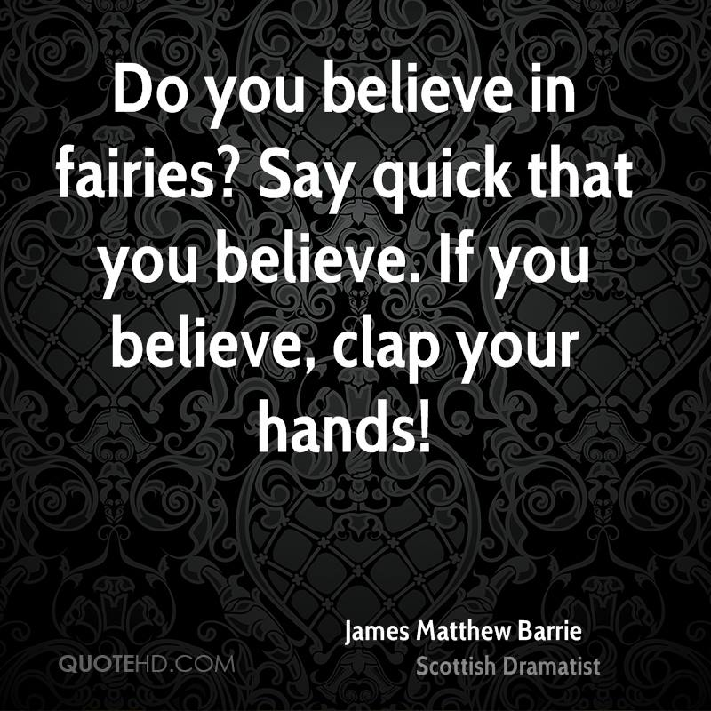 Do You Believe In Fairies, Say Quick That You Believe. If You Believe, Clap Your Hands. - James Matthew Barrie