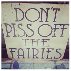 Don't Piss Of The Fairies.
