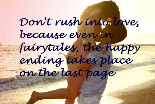Don't Rush Into Love, Because Even In Fairytales, The Happy Ending Takes Place On The Last Page.