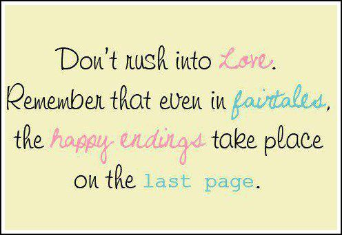 Don't Rush Into Love. Remember That Even In Fairy Tales, The Happy Endings Take Place On The Last Page.