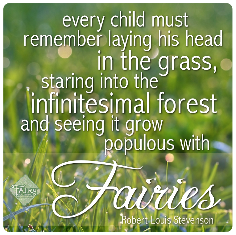 Every Child Must Remember Laying His Head In The Grass, Staring Into The Ifinitesimal Forest And Seeing It Grow Populous With Fairies. - Robert Louis Stevenson