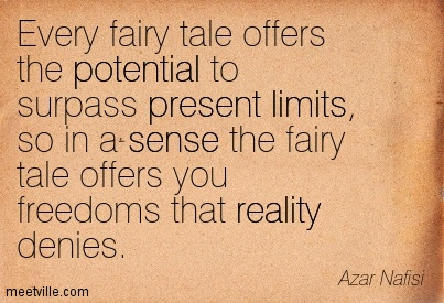 Every Fairy Tale Offers The Potential To Surpass Present Limits, So In A Sense The Fairy Tale Offers You Freedoms That Reality Denies. - Azar Nafisi