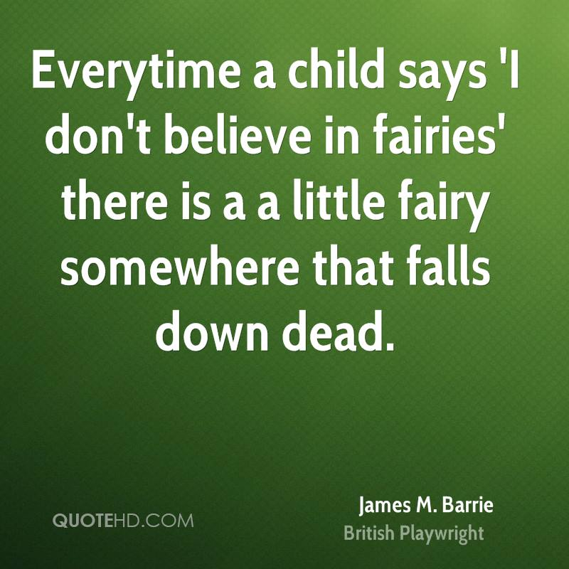 Everytime A Child Says 'I Don't Believe In Fairies' There Is A Little Fairy Somewhere That Falls Down Dead. - James M. Barrie