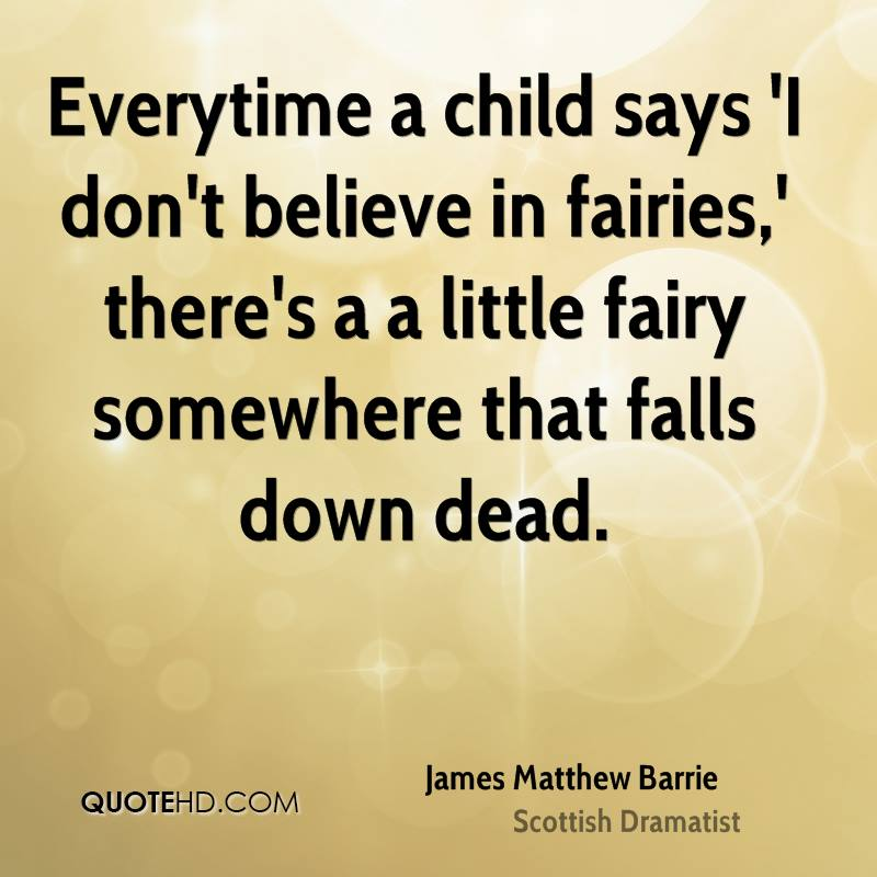 Everytime A Child Says 'I Don't Believe In Fairies,' There's A Little Fairy Somewhere That Falls Down Dead. - James Matthew Barrie