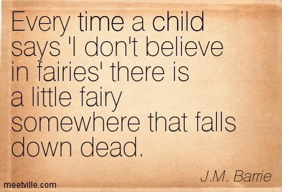 Evey Time A Child Says 'I Don't Believe In Fairies' There Is A Little Fairy Somewhere That Falls Down Dead. - J.M. Barrie