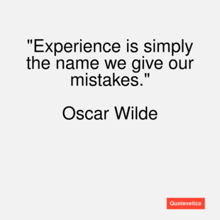 Experience Is Simply The Name We Give Our Mistakes U201d   Oscar Wilde