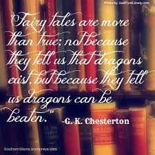 """ Fairy Tales Are More Than True, Not Because They Tell Us That Dragons Exist, But Because They Tell Us Dragons Can Be Beaten "" - G.K. Chesterton"
