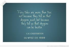 """ Fairy Tales Are More Than True Not Because They Tell Us That Dragons Exist, But Because They Tell Us That Dragon Can Be Beaten "" - G.K. Chesterton"