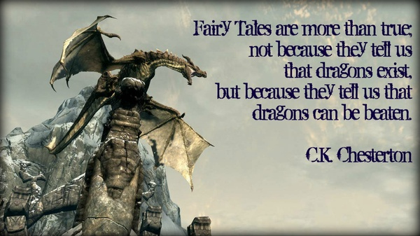 Fairy Tales Are More Than True, Not Because They Tell Us That Dragons Exist, But Because They Tell Us That Dragons Can Be Beaten. - C.K. Chesterton