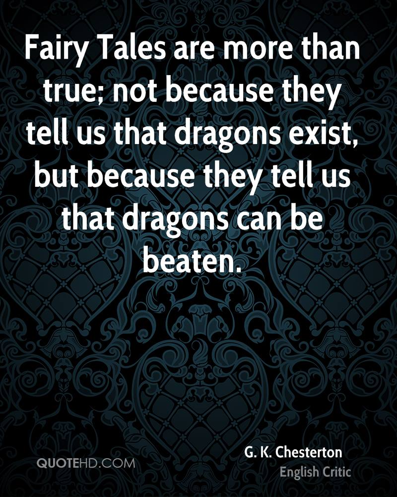 Fairy Tales Are More Than True, Not Because They Tell Us That Dragons Exist, But Because They Tell Us That Dragons Can Be Beaten. - G.K. Chesterton