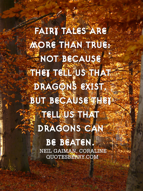 """ Fairy Tales Are More Than True, Not Because They Tell Us That Dragons Exist, But Because They Tell Us That Dragons Can Be Beaten "" - Neil Gaiman"