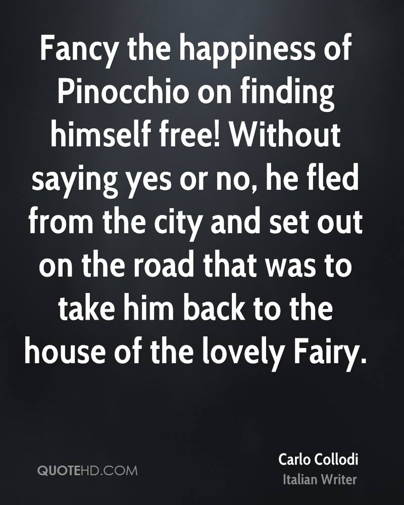 Fancy The Happiness Of Pinocchio On Finding Himself Free, Without Saying Yes Or No, He Fled From The City And Set Out On The Road That Was To Take Him Back To The House Of The Lovely Fairy. - Carlo Collodi