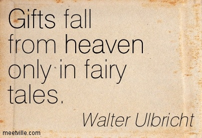 Gifts Fall From Heaven Only In Fairy Tales. - Walter Ulbricht