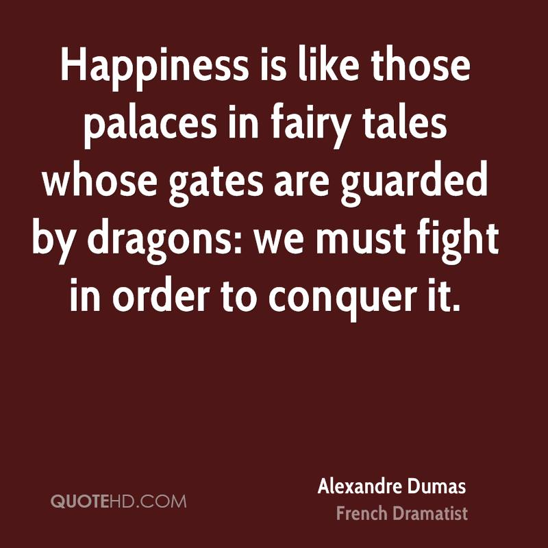 Happiness Is Like Those Palaces In Fairy Tales Whose Gates Are Guarded By Dragons, We Must Fight In Order To Conquer It. - Alexandre Dumas