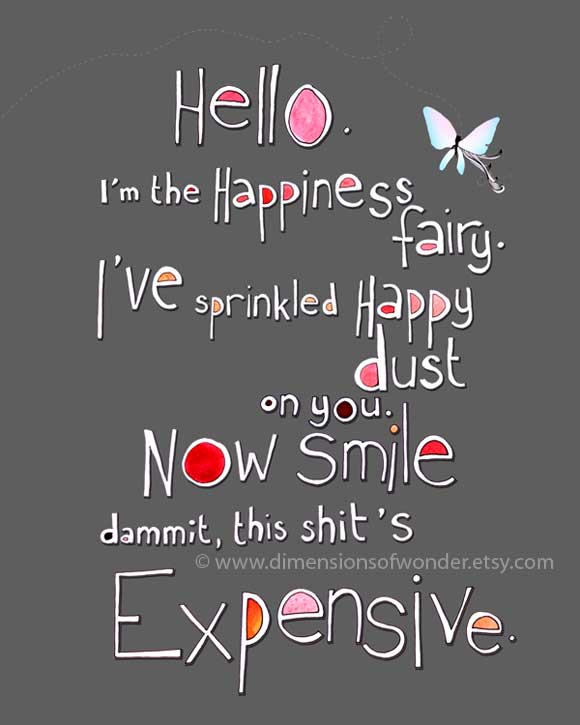Hello. I'm The Happiness Fairy. I've Sprinkled Happy Dust On You. Now Smile Dammit. This Shit's Expensive.