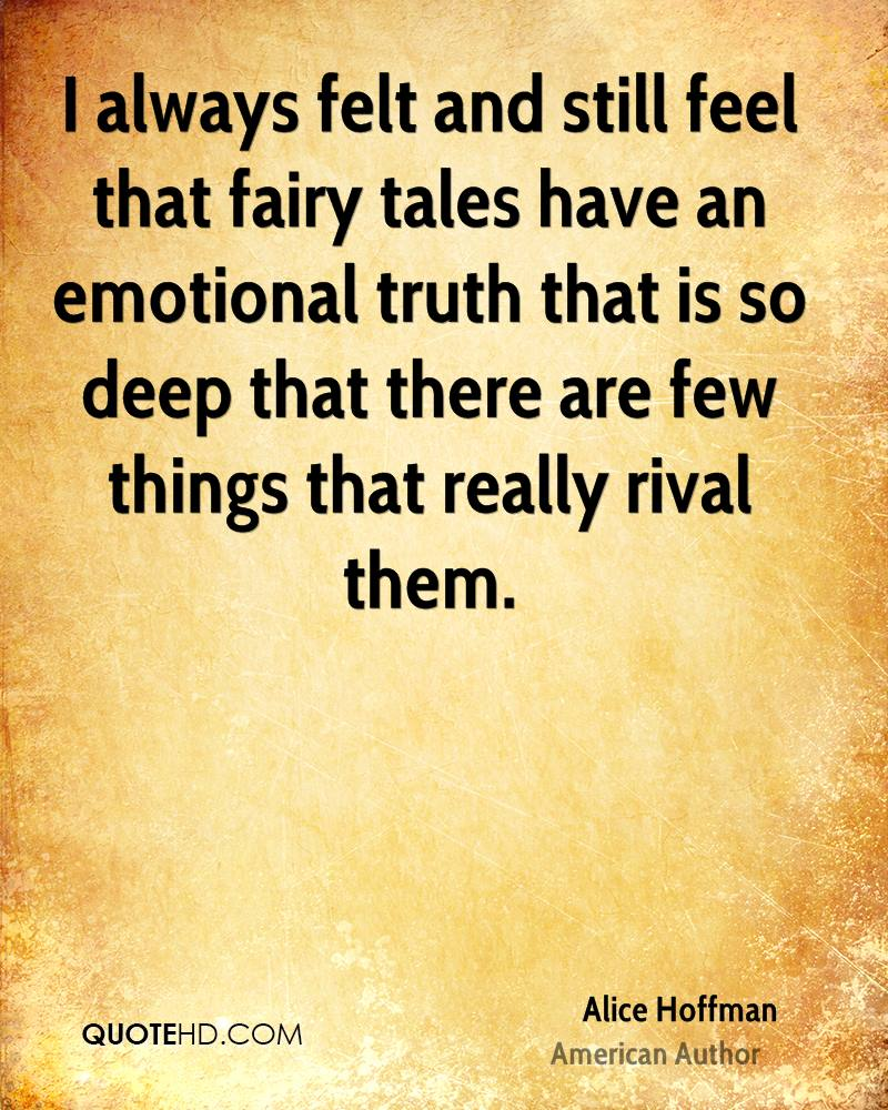 I Always Felt And Still Feel That Fairy Tales Have An Emotional Truth That Is So Deep That There Are Few Things That Really Rival Them. - Alice Hoffman