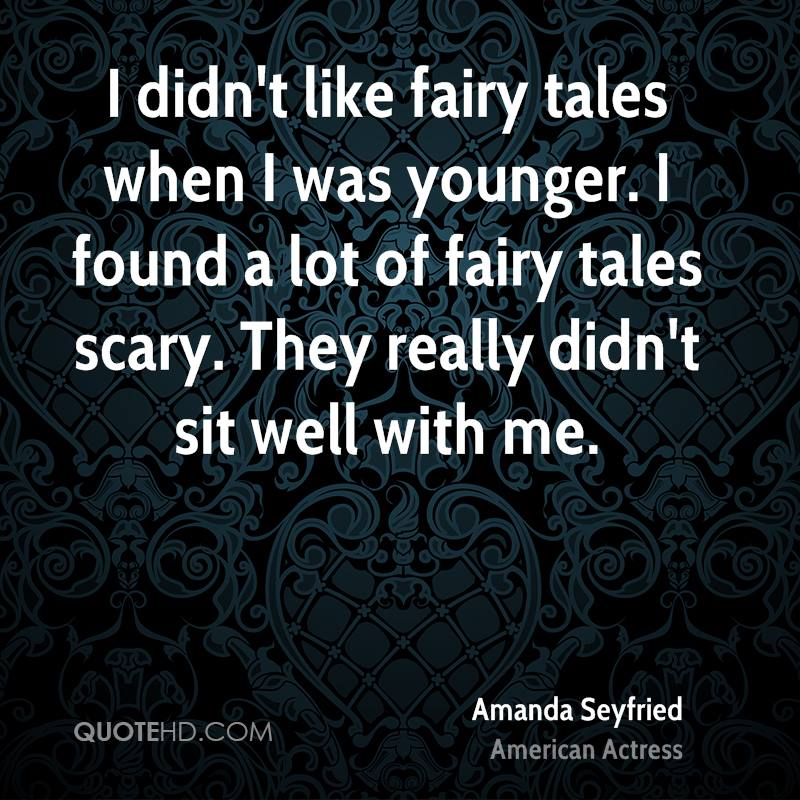 I Didn't Like Fairy Tales When I Was Younger. I Found A Lot Of Fairy Tales Scary. They Really Didn't Sit Well With Me. - Amanda Seyfried