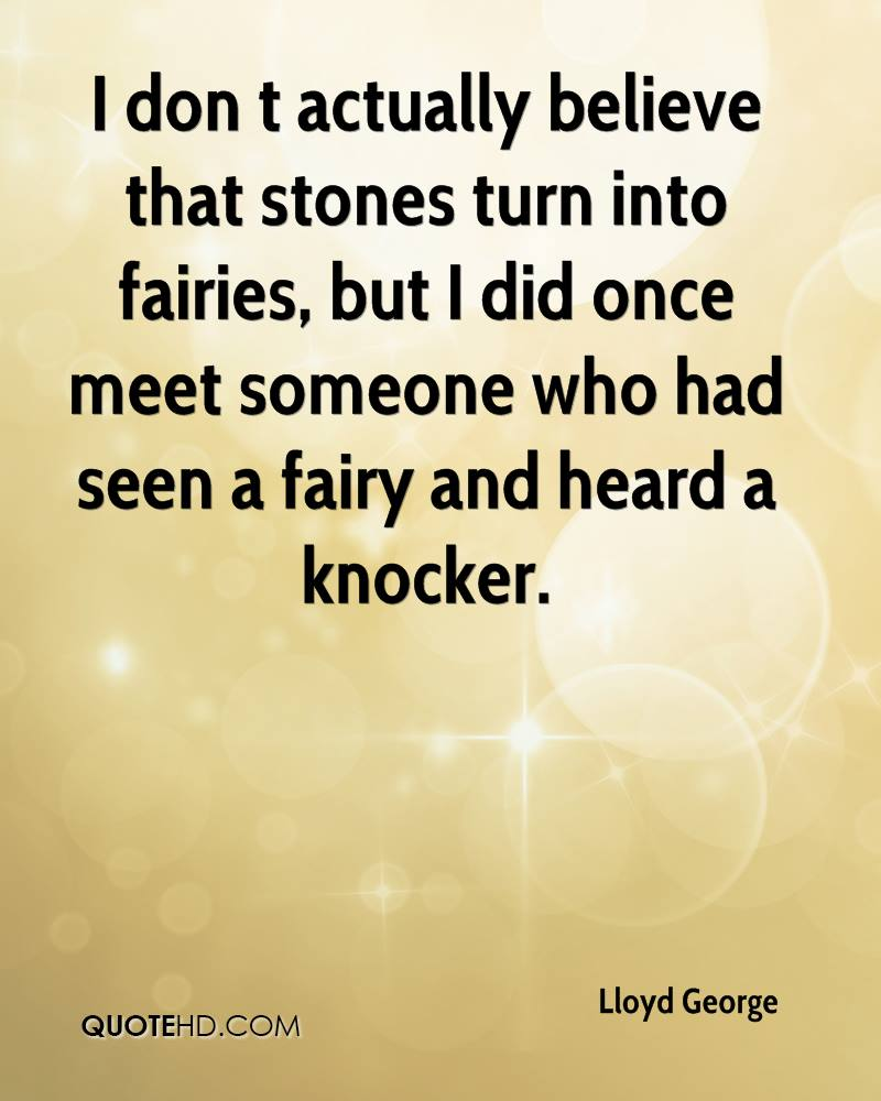 I Don't Actually Believe That Stones Turn Into Fairies, But I Did Once Meet Someone Who Had Seen A Fairy And Heard A Knocker. - Lloyd George