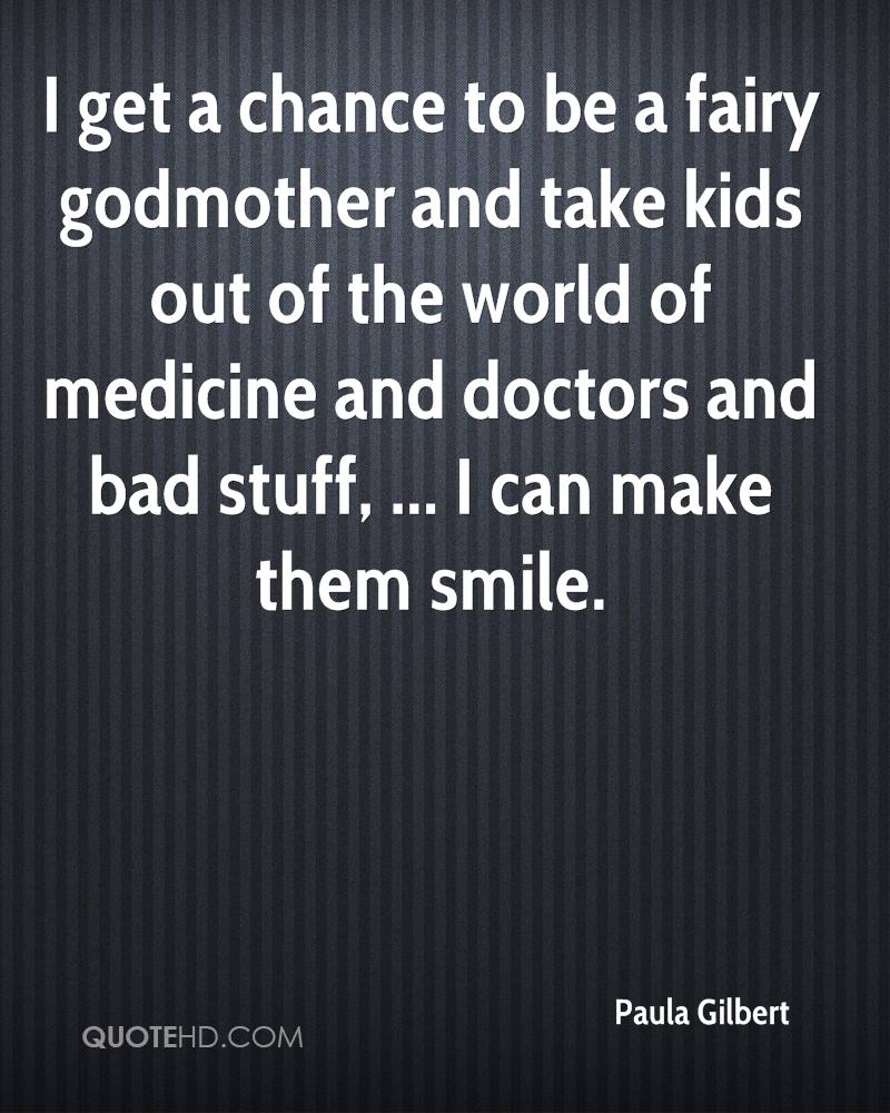I Get A Chance To Be A Fairy Godmother And Take Kids Out Of The World Of Medicine And Doctors And Bad Stuff. I Can Make Them Smile. - Paula Gilbert