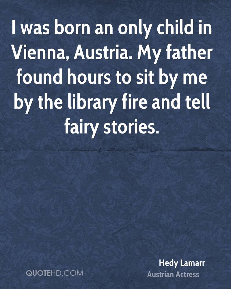 I Was Born An Only Child In Vienna, Austria. My Father Found Hours To Sit By Me By The Library Fire And Tell Fairy Stories. - Hedy Lamarr