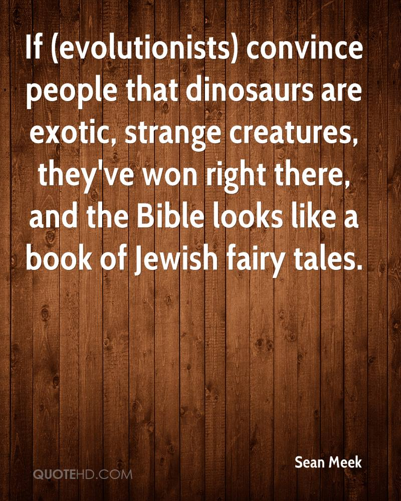 If Convince People That Dinosaurs Are Exotic, Strange Creatures, They've Won Right There, And The Bible Looks Like A Book Of Jewish Fairy Tales. - Sean Meek