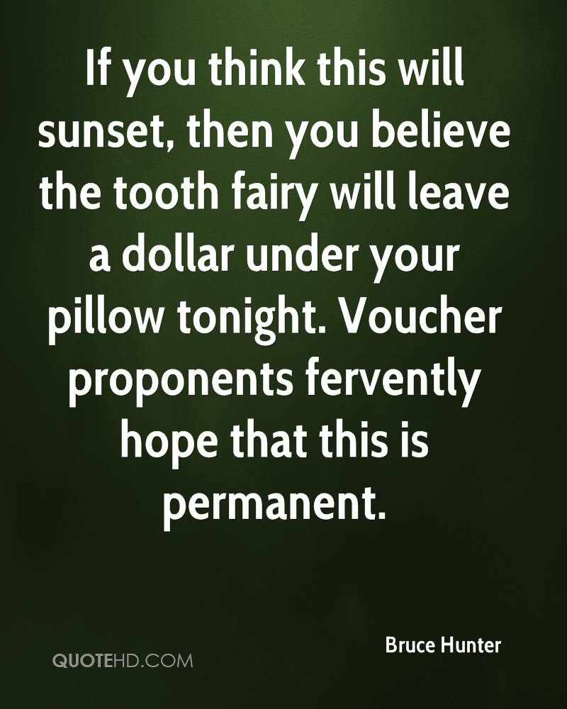 If You Think This Will Sunset, Then You Believe The Tooth Fairy Will Leave A Dollar Under Your Pillow Tonight. Voucher Proponents Fervently Hope That This Is Permanent. - Bruce Hunter