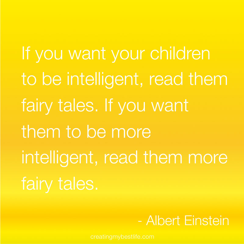 If You Want Your Children To Be Intelligent, Read them Fairy Tales. If You Want Them To Be More Intelligent, Read Them More Fairy Tales. - Albert Einstein