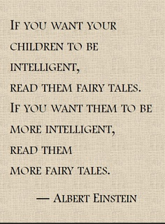 """ If You Want Your Children To Be Intelligent Read Them Fairy Tales. If you Want Them To Be More Intelligent, Read Them More Fairy Tales "" - Albert Einstein"
