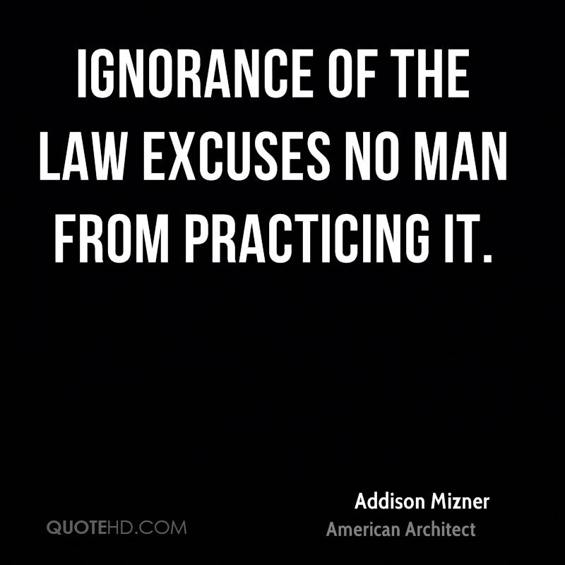 ignorance of the law is no excuse of breaking it Ignorance of law means want of knowledge of those laws which a  maxim which means ignorance of the law does not excuse or ignorance of the law excuses no.
