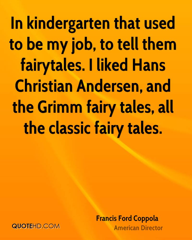 In Kindergarten That Used To Be My Job, To Tell Them Fairytales. I Liked Hans Christian Andersen, And The Grimm Fairy Tales, All The Classic Fairy Tales. - Francis Ford Coppola