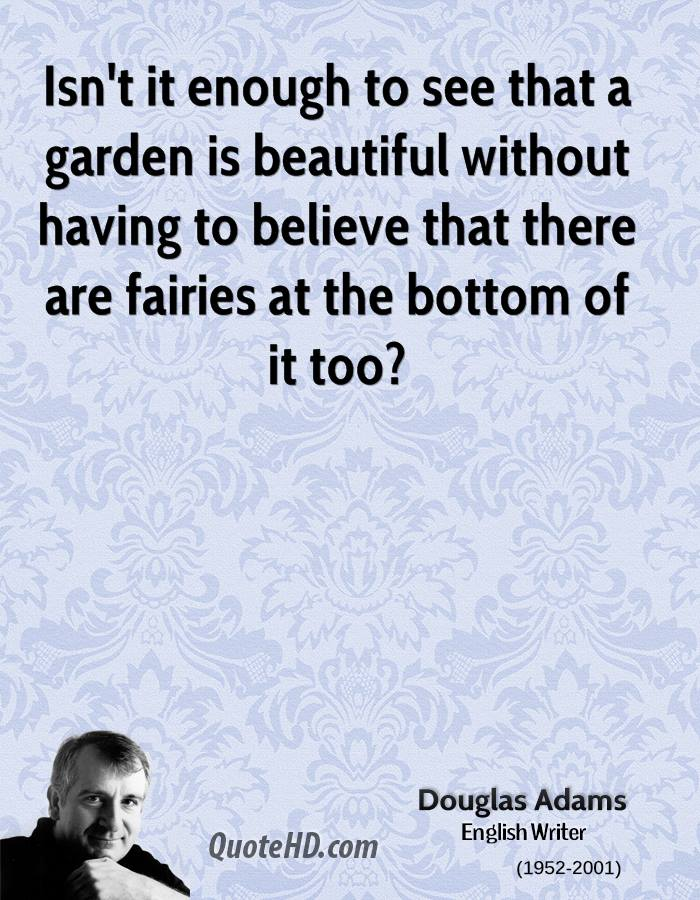 Isn't It Enough To See That A Garden Is Beautiful Without Having To Believe That There Are Fairies At The Bottom Of It Too. - Douglas Adams