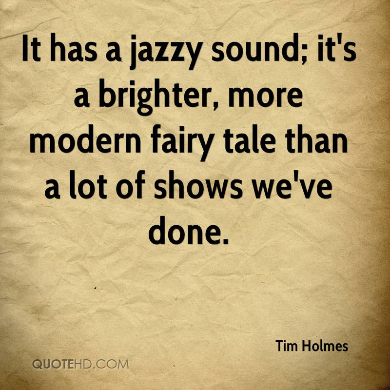 It Has A Jazzy Sound, It's A Brighter, More Modern Fairy Tale Than A Lot Of Shows We've Done. - Tim Holmes