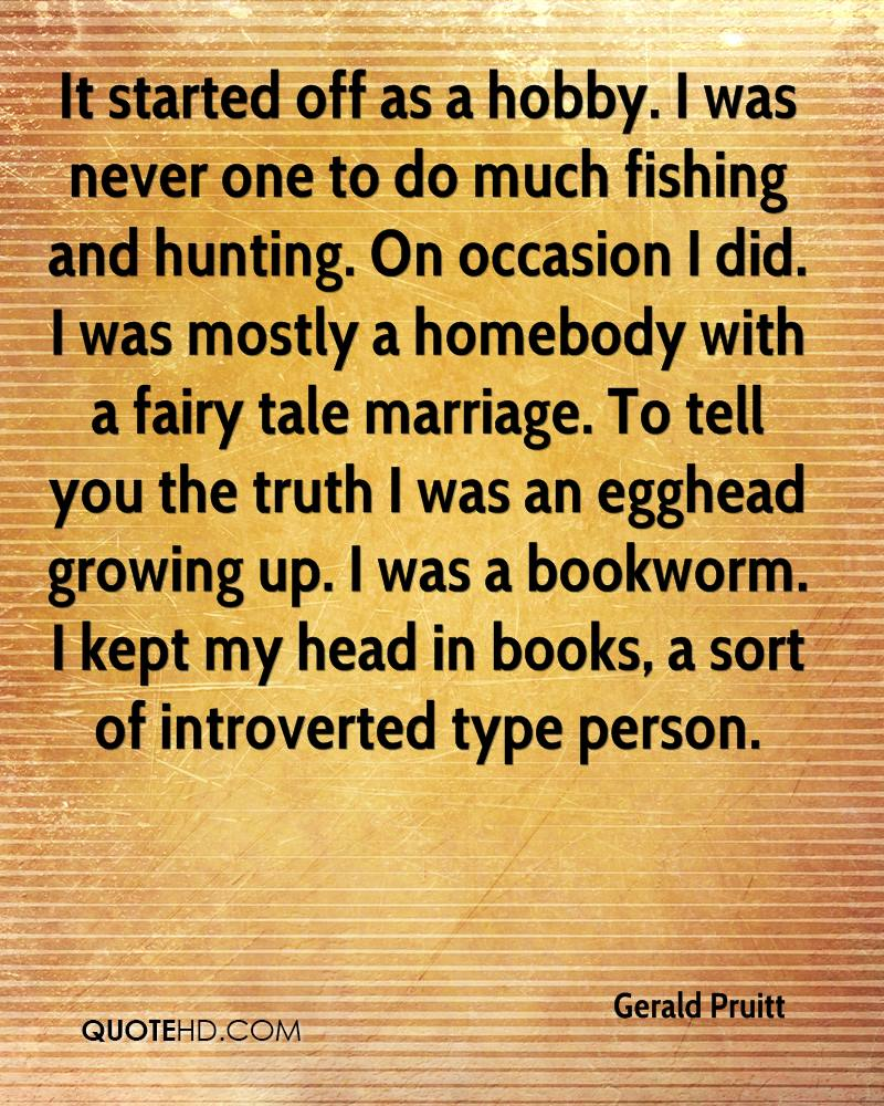 It Started Off As A Hobby. I Was Never One To Do Much Fishing And Hunting. On Occasion I Did. I Was Mostly A Homebody With A Fairy Tale Marriage… - Gerald Pruitt