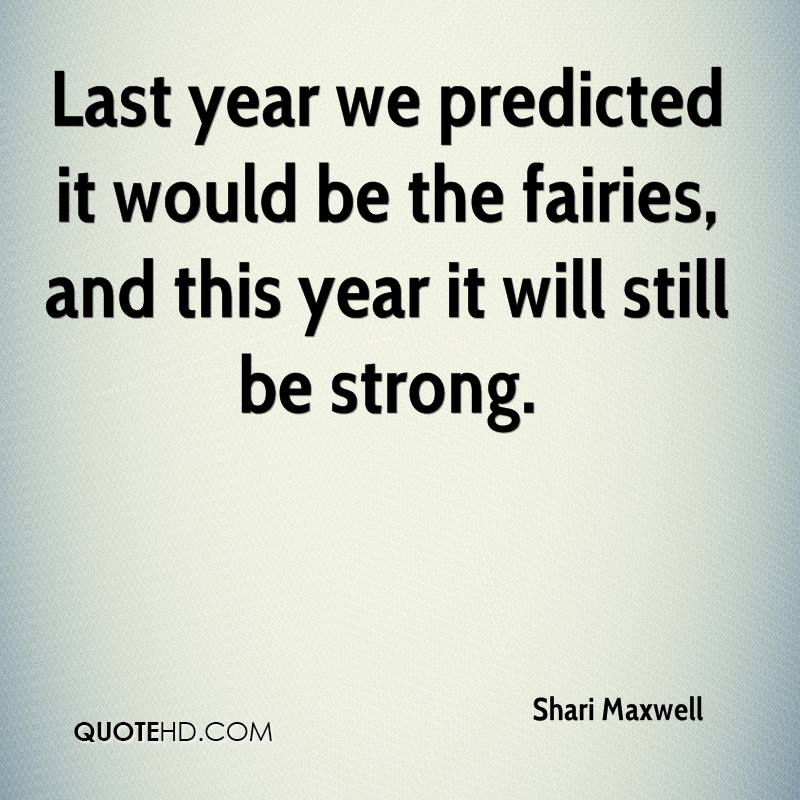 Last Year We Predicted It Would Be The Fairies, And This Year It Will Still Be Strong. - Shari Maxwell