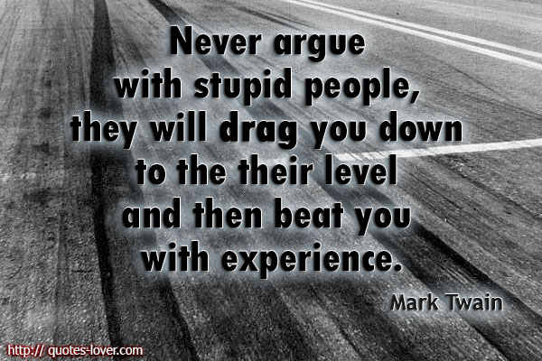 Never Argue With Stupid People, They Will Drag You Down To
