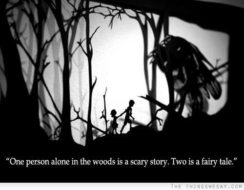 """ One Person Alone In The Woods Is A Scary Story. Two Is A Fairy Tale """