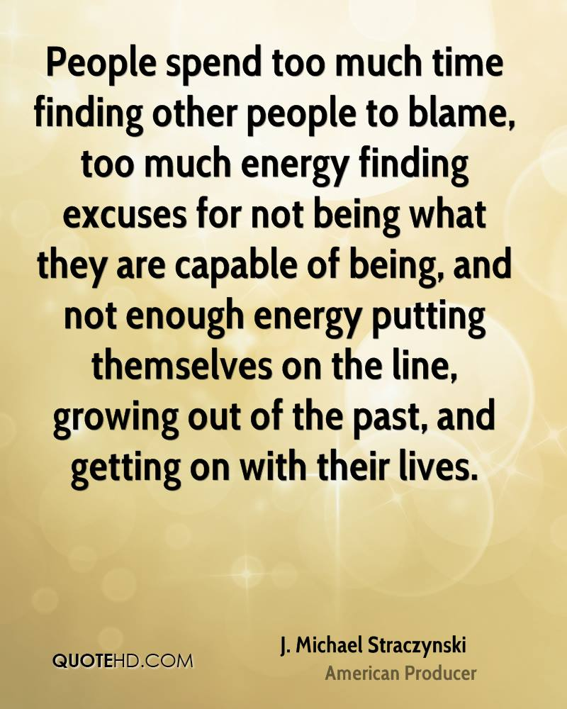 excuses for not dating someone People spend too much time finding other people to blame, too much energy finding excuses for not being what they are capable of being, and not enough energy putting themselves on the line.