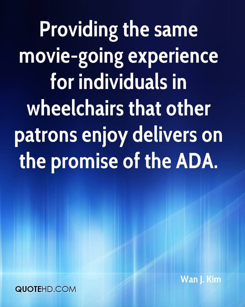 Providing The Same Movie-Going Experience For Individuals In Wheelchairs That Other Patrons Enjoy Delivers On The Promise Of The ADA. - Wan J. Kim